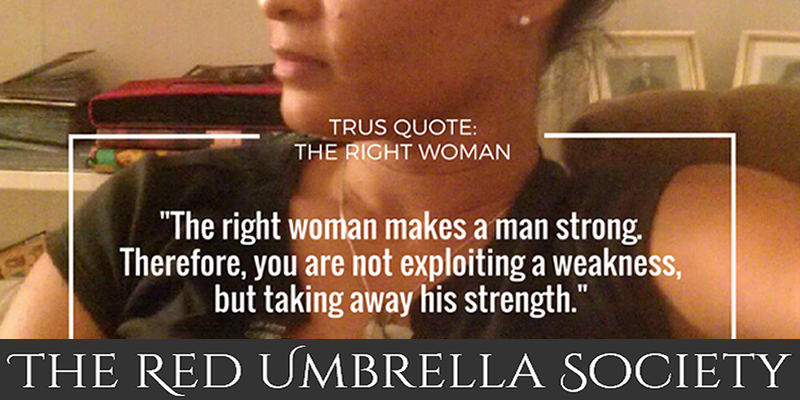 """The right woman makes a man strong. Therefore, you are not exploiting a weakness, but taking away his strength."" TRUSQuote, The Red Umbrella Society"