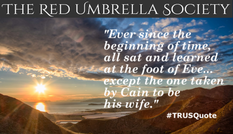 """Ever since the beginning of time, man sat and learned at the foot of Eve... except the one taken by Cain to be his wife."" TRUSQuote, The Red Umbrella Society"