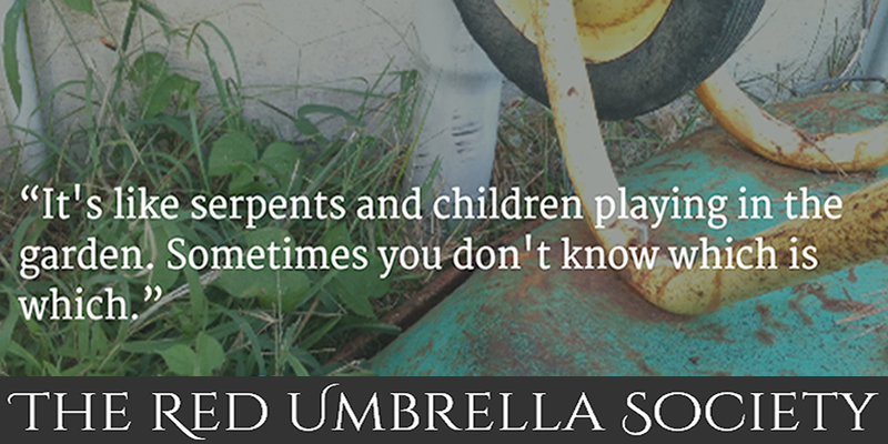"""""""It's like serpents and children playing in the garden. Sometimes you don't know which is which."""" TRUSQuote, The Red Umbrella Society"""